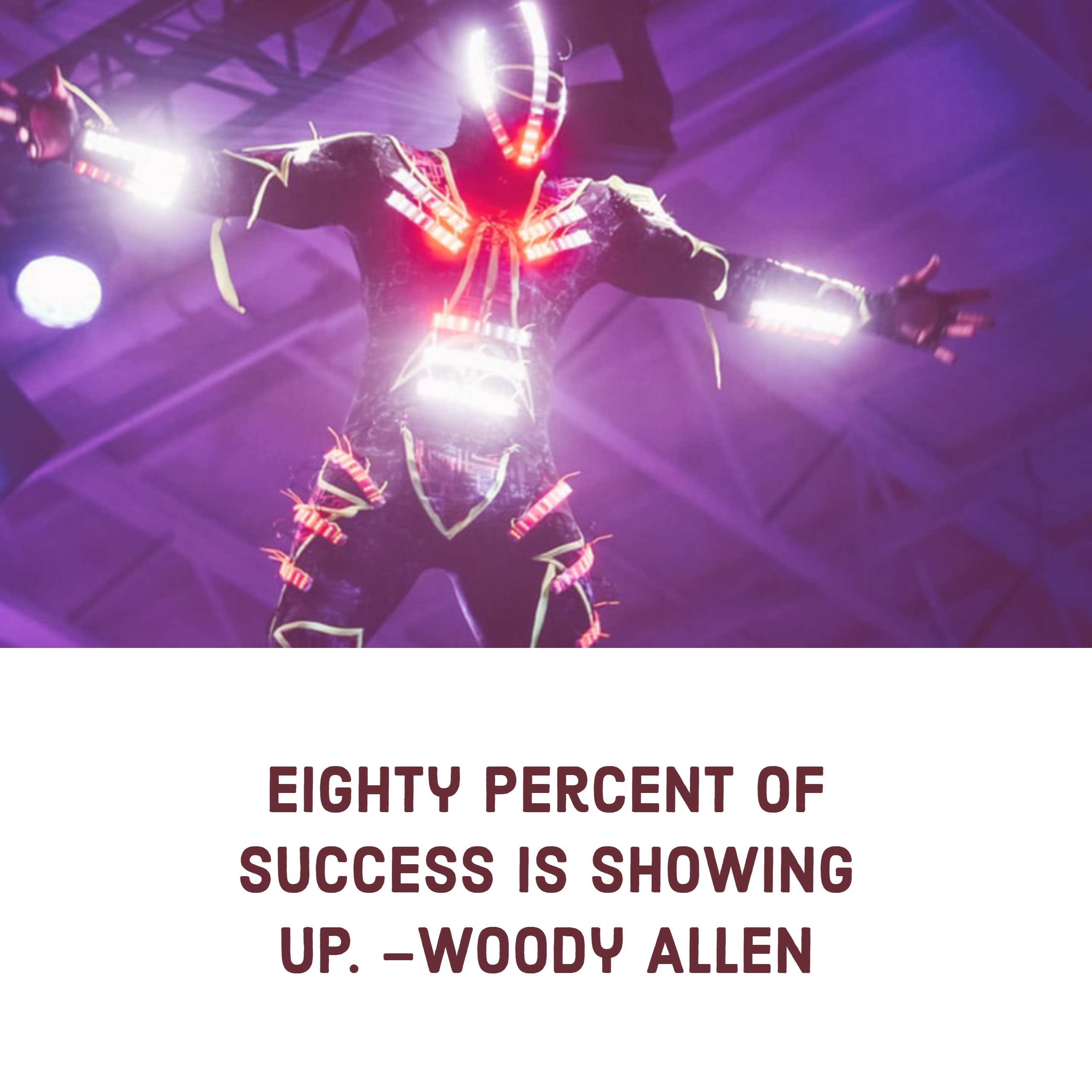 Eighty percent of success is showing up. –Woody Allen