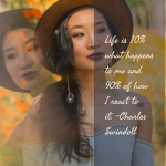 Life is 10% what happens to me and 90% of how I react to it. –Charles Swindoll