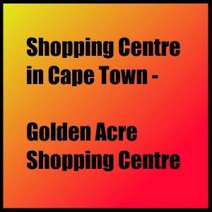Shopping Centre in Cape Town - Golden Acre Shopping Centre