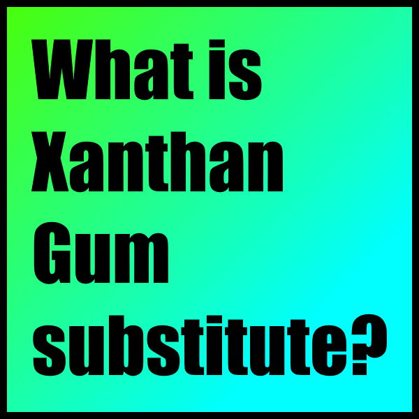 What is Xanthan Gum substitute?