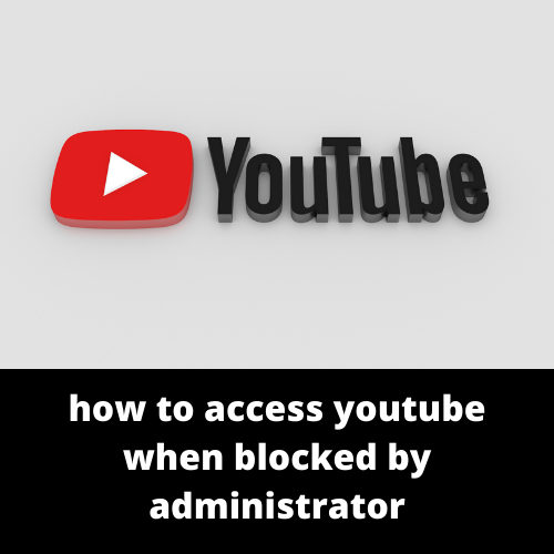 how to access youtube when blocked by administrator