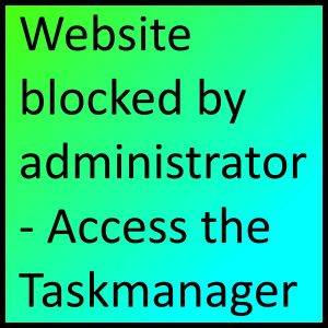 website blocked by administrator -Access the Taskmanager