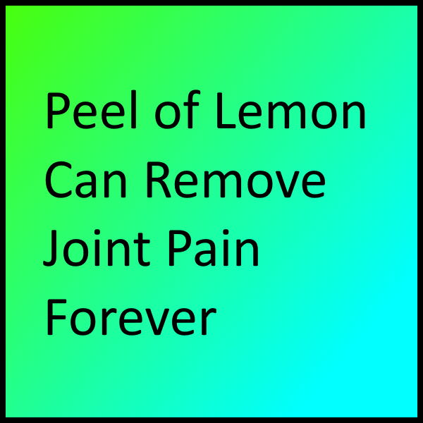 Peel of Lemon Can Remove Joint Pain Forever